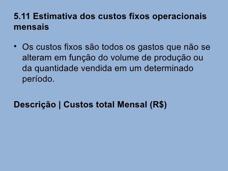 5.11 Estimativa dos custos fixos operacionaismensais• Os custos fixos são todos os gastos que não se  alteram em função do...