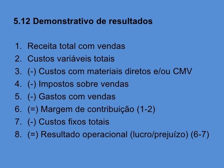 5.12 Demonstrativo de resultados1.   Receita total com vendas2.   Custos variáveis totais3.   (-) Custos com materiais dir...