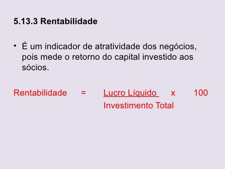 5.13.3 Rentabilidade• É um indicador de atratividade dos negócios,  pois mede o retorno do capital investido aos  sócios.R...