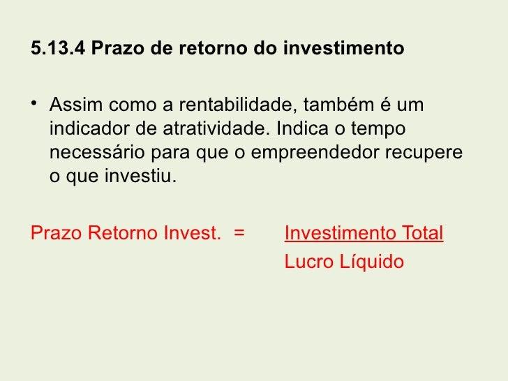 5.13.4 Prazo de retorno do investimento• Assim como a rentabilidade, também é um  indicador de atratividade. Indica o temp...