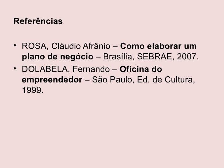Referências• ROSA, Cláudio Afrânio – Como elaborar um  plano de negócio – Brasília, SEBRAE, 2007.• DOLABELA, Fernando – Of...