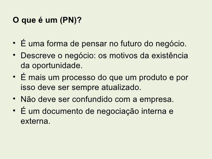 O que é um (PN)?• É uma forma de pensar no futuro do negócio.• Descreve o negócio: os motivos da existência  da oportunida...
