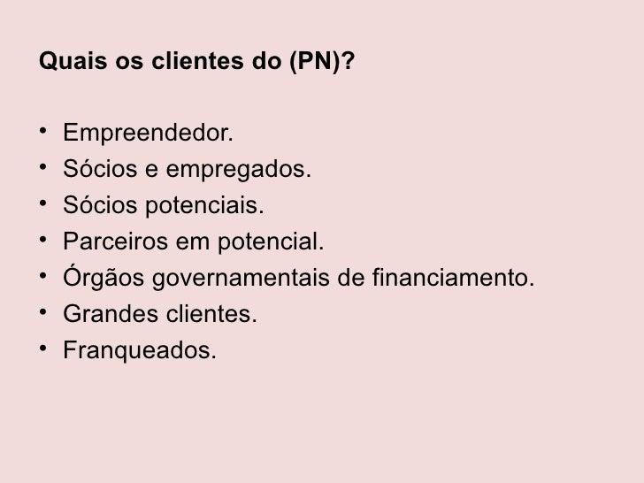 Quais os clientes do (PN)?•   Empreendedor.•   Sócios e empregados.•   Sócios potenciais.•   Parceiros em potencial.•   Ór...