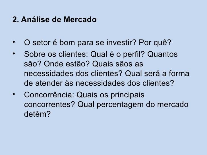 2. Análise de Mercado•   O setor é bom para se investir? Por quê?•   Sobre os clientes: Qual é o perfil? Quantos    são? O...