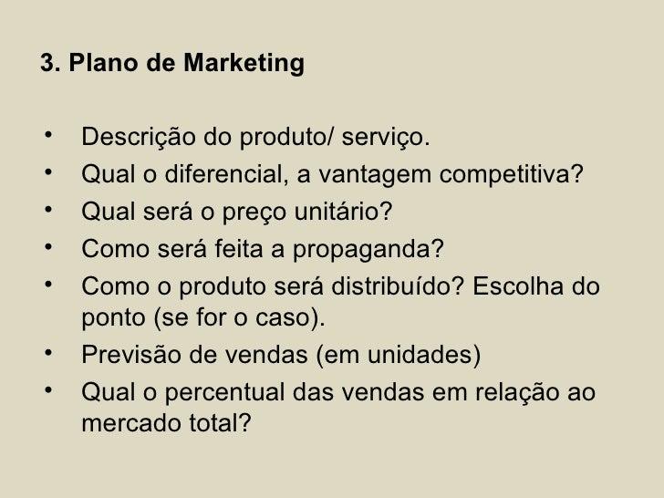 3. Plano de Marketing•   Descrição do produto/ serviço.•   Qual o diferencial, a vantagem competitiva?•   Qual será o preç...