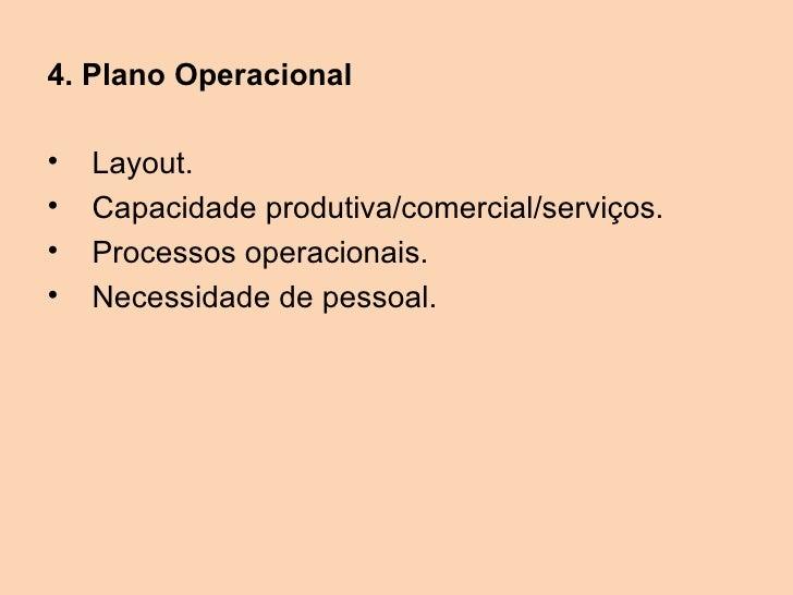 4. Plano Operacional•   Layout.•   Capacidade produtiva/comercial/serviços.•   Processos operacionais.•   Necessidade de p...