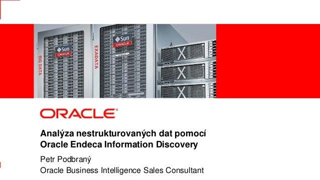 Analýza nestrukturovaných dat pomocí               Oracle Endeca Information Discovery               Petr Podbraný1       ...