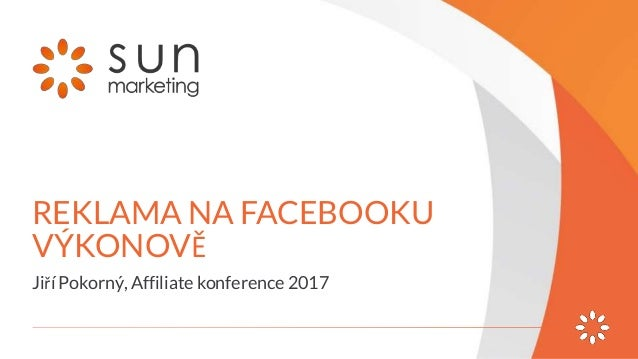 REKLAMA NA FACEBOOKU VÝKONOVĚ Jiří Pokorný, Affiliate konference 2017