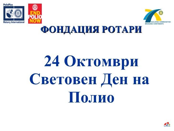 ФОНДАЦИЯ РОТАРИ 24  Октомври Световен Ден на  Полио