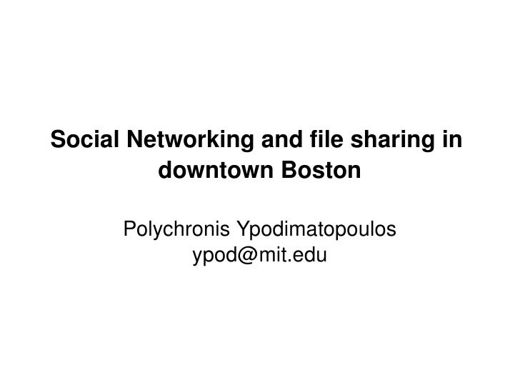 Social Networking and file sharing in               downtown Boston            Polychronis Ypodimatopoulos                ...