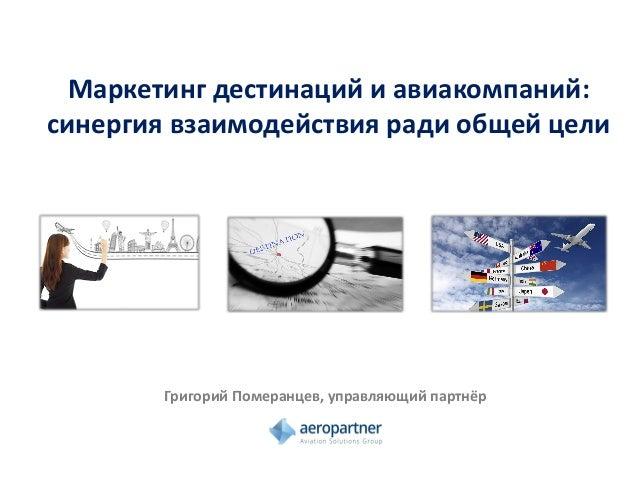 Маркетинг дестинаций и авиакомпаний: синергия взаимодействия ради общей цели Григорий Померанцев, управляющий партнёр