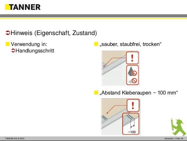 © 2014 vertraulich   Folie 24TANNER AG © 2015 vertraulich   Folie 24  Verwendung in: Handlungsschritt Hinweis (Eigensch...