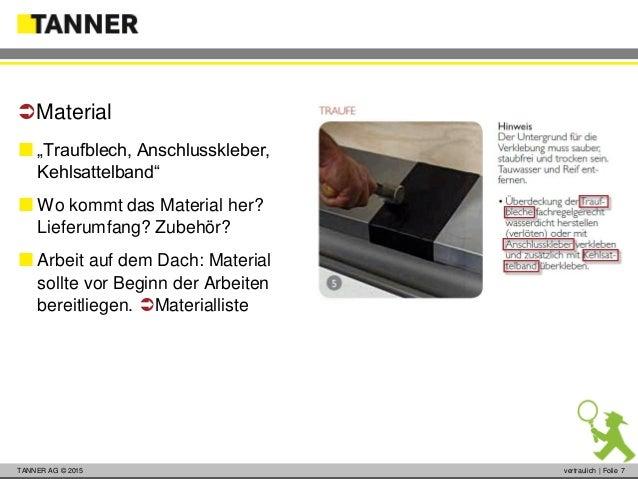 """© 2014 vertraulich   Folie 7TANNER AG © 2015 vertraulich   Folie 7  """"Traufblech, Anschlusskleber, Kehlsattelband""""  Wo ko..."""