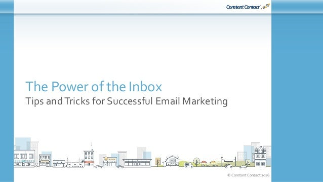 © Constant Contact 2016 The Power of the Inbox Tips andTricks for Successful Email Marketing