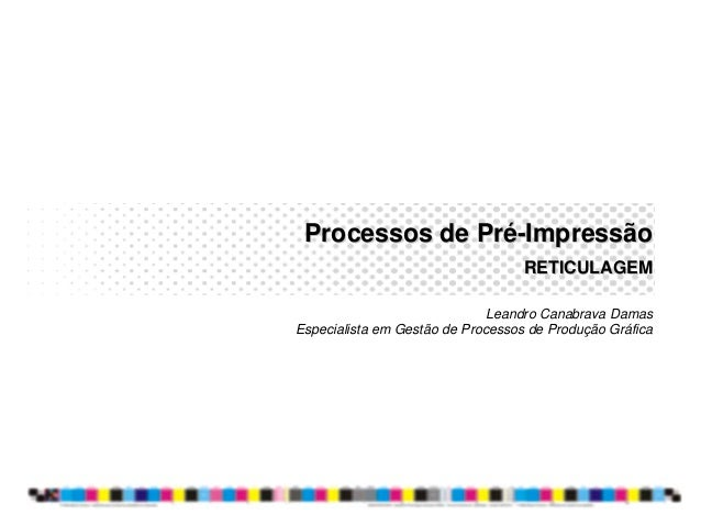 Processos de PréProcessos de Pré--ImpressãoImpressão RETICULAGEMRETICULAGEM Leandro Canabrava Damas Especialista em Gestão...