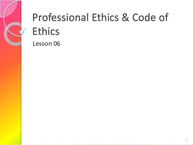 Professional Ethics & Code of Ethics Lesson 06  1