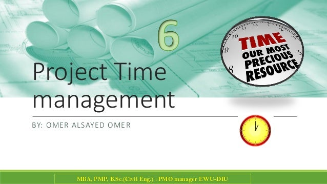 Project Time management BY: OMER ALSAYED OMER MBA, PMP, B.Sc.(Civil Eng.) : PMO manager EWU-DIU