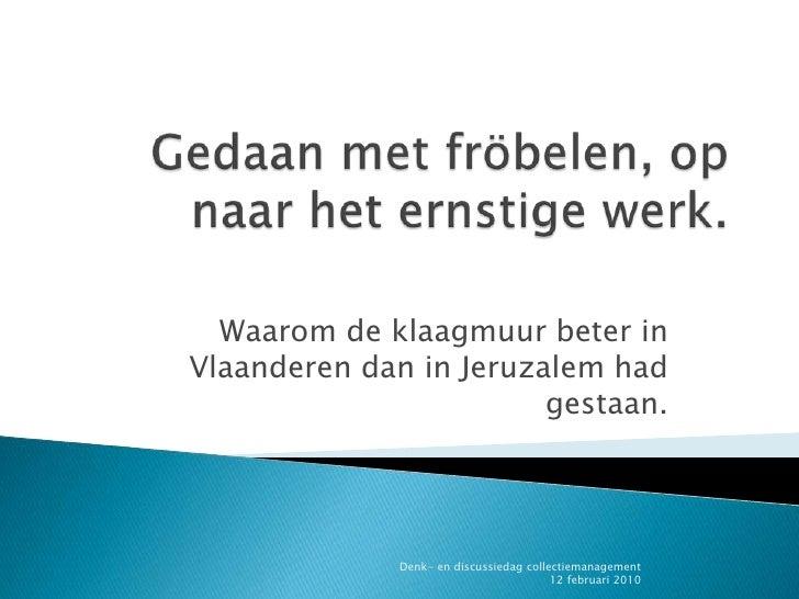 Gedaan met fröbelen, op naar het ernstige werk.<br />Waarom de klaagmuur beter in Vlaanderen dan in Jeruzalem had gestaan....