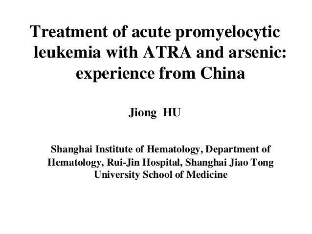 Treatment of acute promyelocytic  leukemia with ATRA and arsenic:  experience from China  Jiong HU  Shanghai Institute of ...
