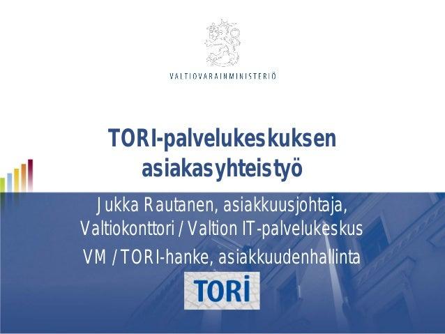 TORI-palvelukeskuksen asiakasyhteistyö Jukka Rautanen, asiakkuusjohtaja, Valtiokonttori / Valtion IT-palvelukeskus VM / TO...