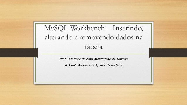 MySQL Workbench – Inserindo, alterando e removendo dados na tabela Profª. Marlene da Silva Maximiano de Oliveira & Profª. ...