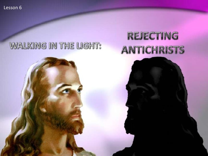 Lesson 6 <br />REJECTING ANTICHRISTS<br />WALKING IN THE LIGHT:<br />