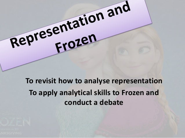 To revisit how to analyse representation To apply analytical skills to Frozen and conduct a debate