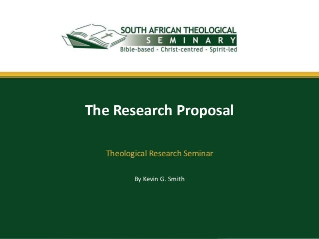 By Kevin G. Smith The Research Proposal Theological Research Seminar