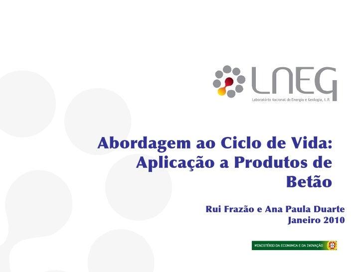 Abordagem ao Ciclo de Vida:     Aplicação a Produtos de                      Betão             Rui Frazão e Ana Paula Duar...