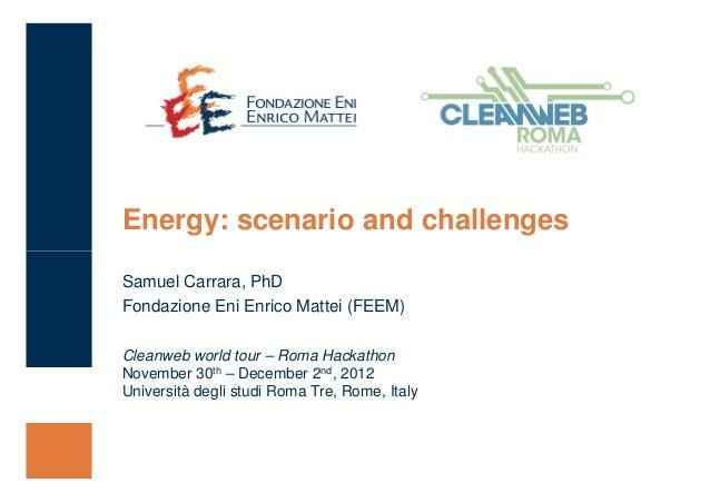 Energy: scenario and challengesSamuel Carrara, PhDFondazione Eni Enrico Mattei (FEEM)Cleanweb world tour – Roma HackathonN...