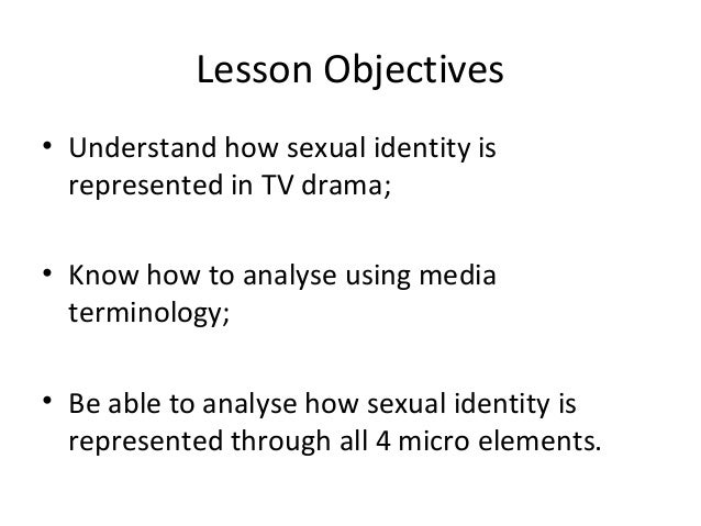 Lesson Objectives• Understand how sexual identity is  represented in TV drama;• Know how to analyse using media  terminolo...
