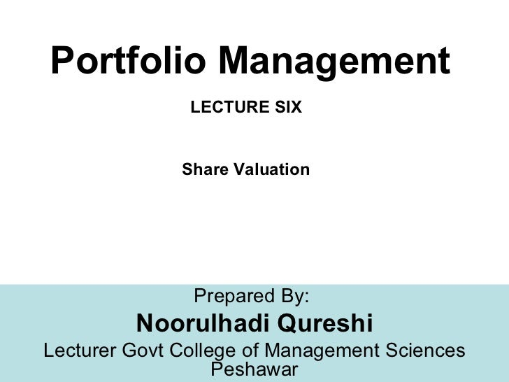 Portfolio Management               LECTURE SIX              Share Valuation               Prepared By:         Noorulhadi ...