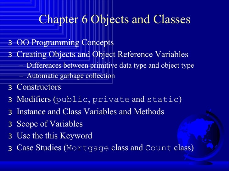 Chapter 6 Objects and Classes <ul><li>OO Programming Concepts  </li></ul><ul><li>Creating Objects and Object Reference Var...