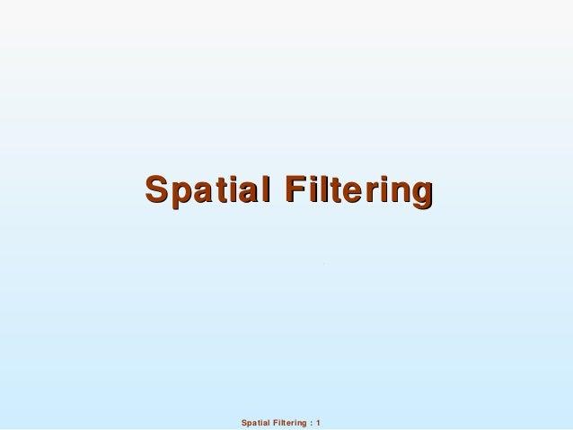 Spatial Filtering : 1 Spatial FilteringSpatial Filtering