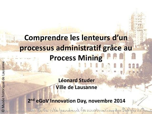 Comprendre les lenteurs d'un processus administratif grâce au Process Mining  Léonard Studer  Ville de Lausanne  2nd eGoV ...