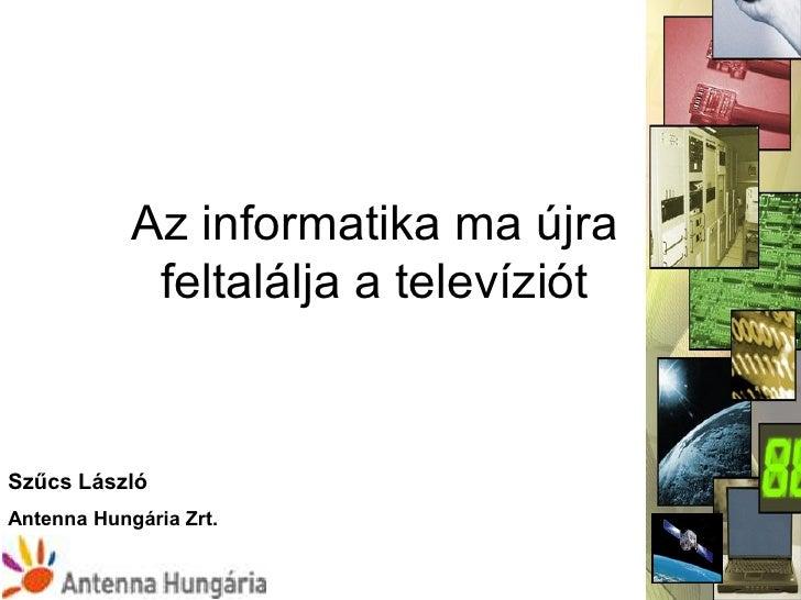 Az informatika ma újra             feltalálja a televíziótSzűcs LászlóAntenna Hungária Zrt.