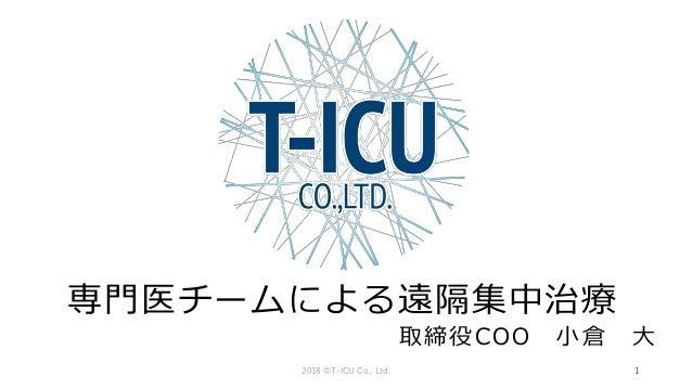 専門医チームによる遠隔集中治療 取締役COO 小倉 大 2018 ©T-ICU Co., Ltd. 1