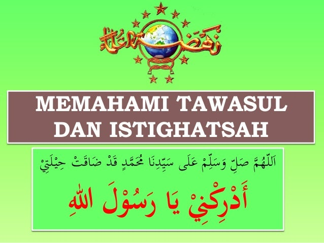 MEMAHAMI TAWASUL  DAN ISTIGHATSAH  اَللّهُمَّ صَ لّ وَسَل مْ عَلَى سَ ي دنَا مَُُمَّ د قَدْ ضَاقَتْ حيْ لَ تْ  أَدْرِكْنِِ...