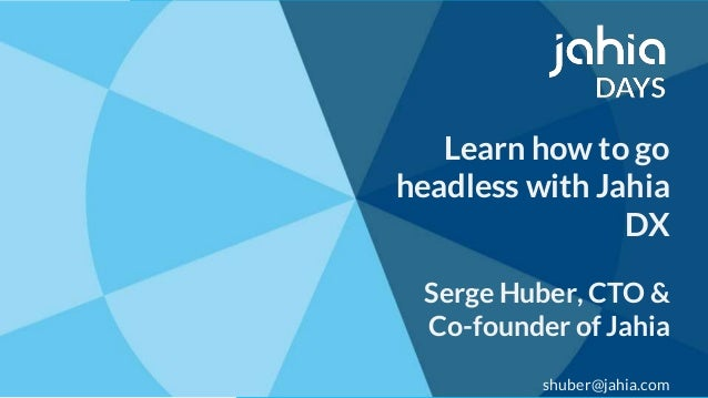 © 2002-2018 Jahia© 2002-2018 Jahia Learn how to go headless with Jahia DX Serge Huber, CTO & Co-founder of Jahia shuber@ja...