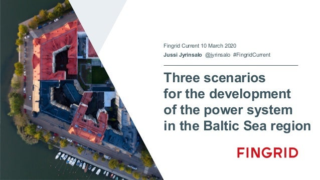 Three scenarios for the development of the power system in the Baltic Sea region Fingrid Current 10 March 2020 Jussi Jyrin...
