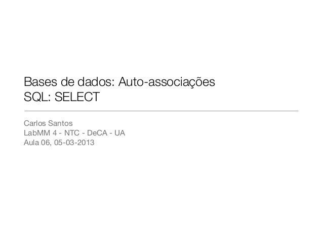 Bases de dados: Auto-associaçõesSQL: SELECTCarlos SantosLabMM 4 - NTC - DeCA - UAAula 06, 05-03-2013