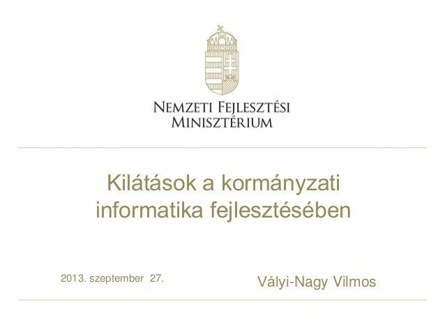 2013. szeptember 27. Vályi-Nagy Vilmos Kilátások a kormányzati informatika fejlesztésében