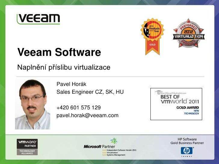 Veeam SoftwareNaplnění příslibu virtualizace            Pavel Horák            Sales Engineer CZ, SK, HU            +420 6...