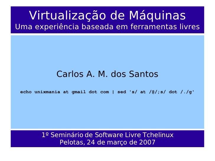 Virtualização de Máquinas Uma experiência baseada em ferramentas livres                  Carlos A. M. dos Santos  echo uni...