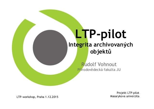 LTP-pilot Integrita archivovaných objektů Rudolf Vohnout Přírodovědecká fakulta JU Projekt LTP-pilot Masarykova univerzita...
