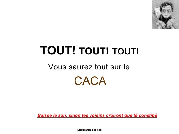 TOUT!   TOUT!   TOUT! Vous saurez tout sur le  CACA Diaporama PPS réalisé pour http://www.diaporamas-a-la-con.com Baisse l...
