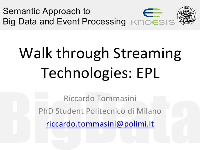 BigData Semantic Approach to Big Data and Event Processing Walk	through	Streaming	 Technologies:	EPL	 Riccardo	Tommasini	 ...