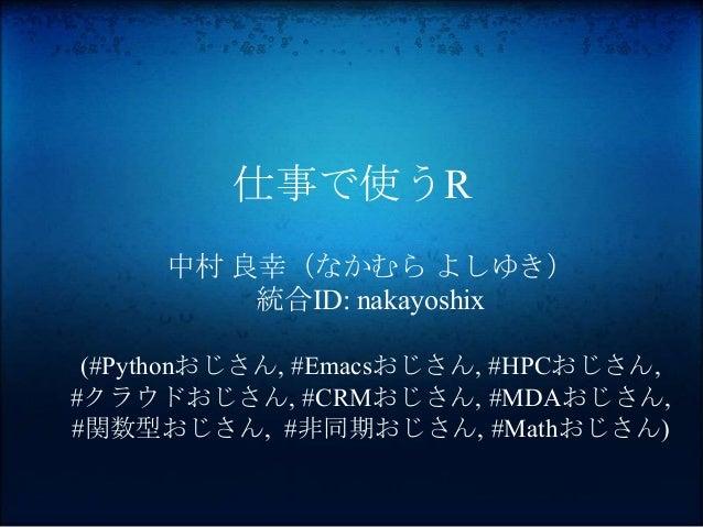 仕事で使うR 中村 良幸(なかむら よしゆき) 統合ID: nakayoshix (#Pythonおじさん, #Emacsおじさん, #HPCおじさん, #クラウドおじさん, #CRMおじさん, #MDAおじさん, #関数型おじさん, #非同期...
