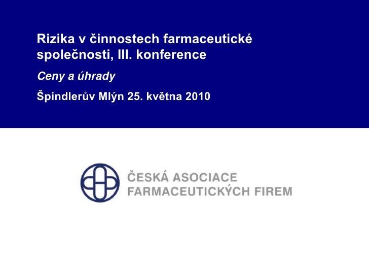 Rizika v činnostech farmaceutické společnosti, III. konference<br />Ceny a úhrady<br />Špindlerův Mlýn 25. května 2010<br />