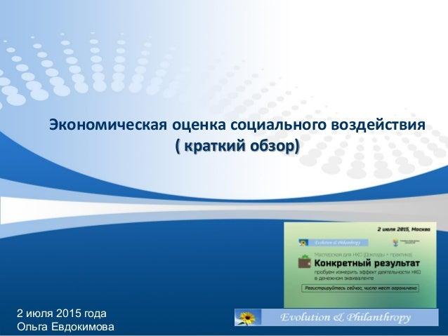 Экономическая оценка социального воздействия ( краткий обзор) 2 июля 2015 года Ольга Евдокимова